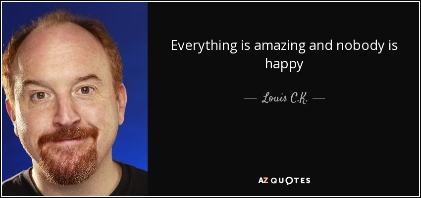 Everything is amazing and nobody is happy - Louis C. K.