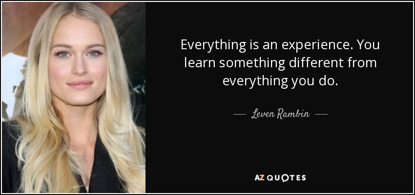 Everything is an experience. You learn something different from everything you do. - Leven Rambin