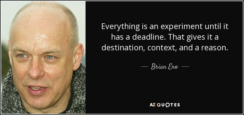 Everything is an experiment until it has a deadline. That gives it a destination, context, and a reason. - Brian Eno