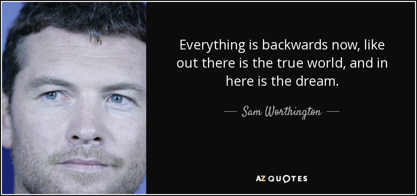 Everything is backwards now, like out there is the true world, and in here is the dream. - Sam Worthington