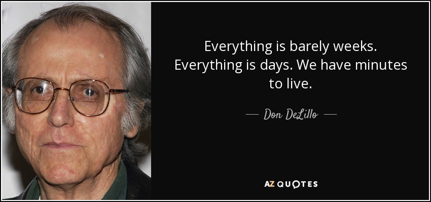 Everything is barely weeks. Everything is days. We have minutes to live. - Don DeLillo
