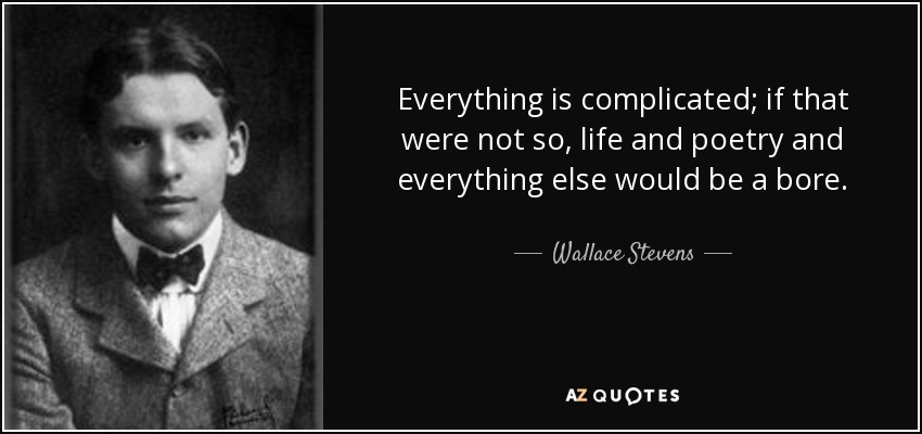 Everything is complicated; if that were not so, life and poetry and everything else would be a bore. - Wallace Stevens