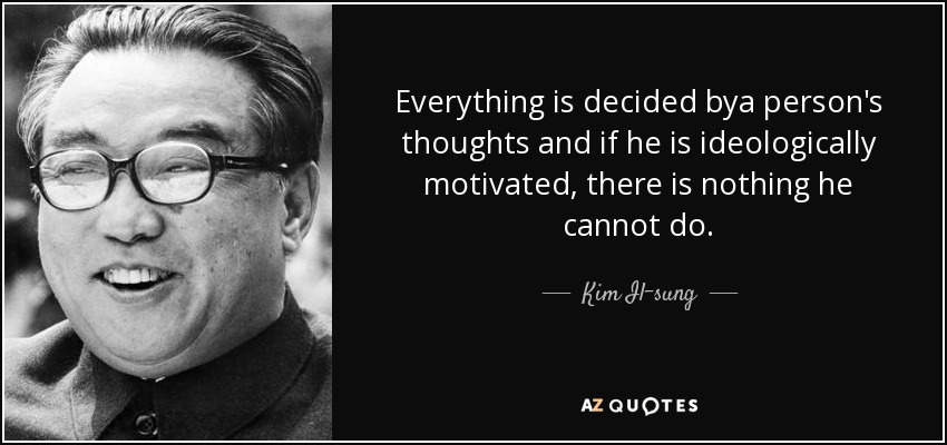 Everything is decided bya person's thoughts and if he is ideologically motivated, there is nothing he cannot do. - Kim Il-sung