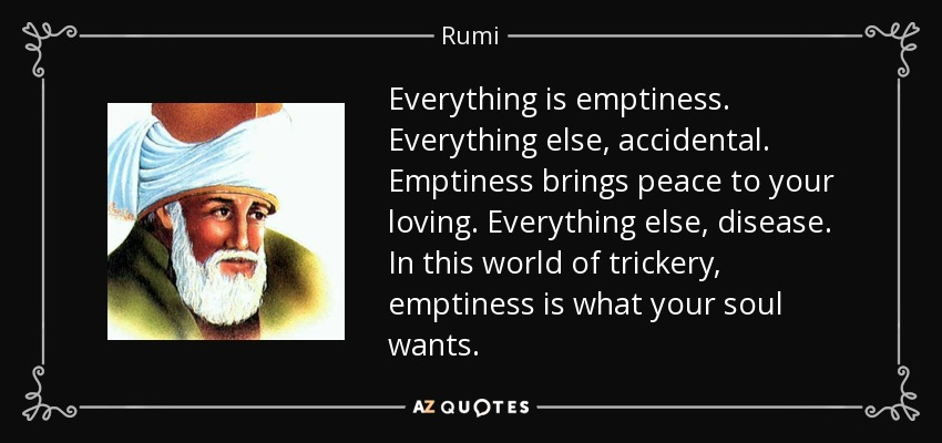 Everything is emptiness. Everything else, accidental. Emptiness brings peace to your loving. Everything else, disease. In this world of trickery, emptiness is what your soul wants. - Rumi