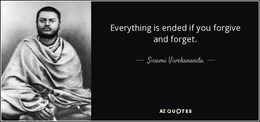 Everything is ended if you forgive and forget. - Swami Vivekananda