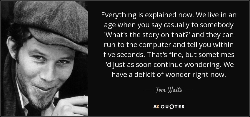 Everything is explained now. We live in an age when you say casually to somebody 'What's the story on that?' and they can run to the computer and tell you within five seconds. That's fine, but sometimes I'd just as soon continue wondering. We have a deficit of wonder right now. - Tom Waits