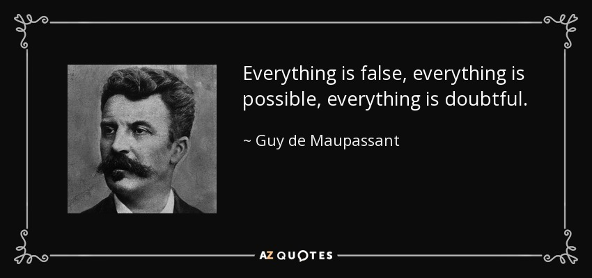 Everything is false, everything is possible, everything is doubtful. - Guy de Maupassant