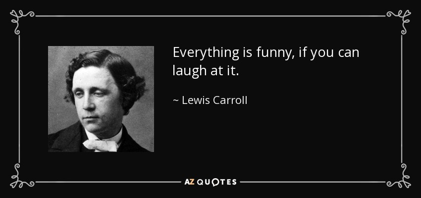 Everything is funny, if you can laugh at it. - Lewis Carroll
