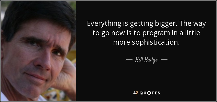 Everything is getting bigger. The way to go now is to program in a little more sophistication. - Bill Budge