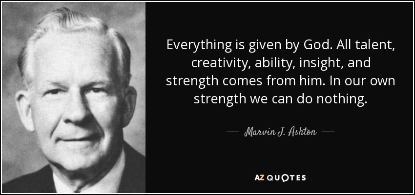 Everything is given by God. All talent, creativity, ability, insight, and strength comes from him. In our own strength we can do nothing. - Marvin J. Ashton