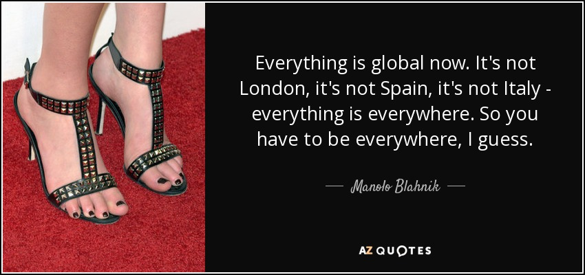 Everything is global now. It's not London, it's not Spain, it's not Italy - everything is everywhere. So you have to be everywhere, I guess. - Manolo Blahnik