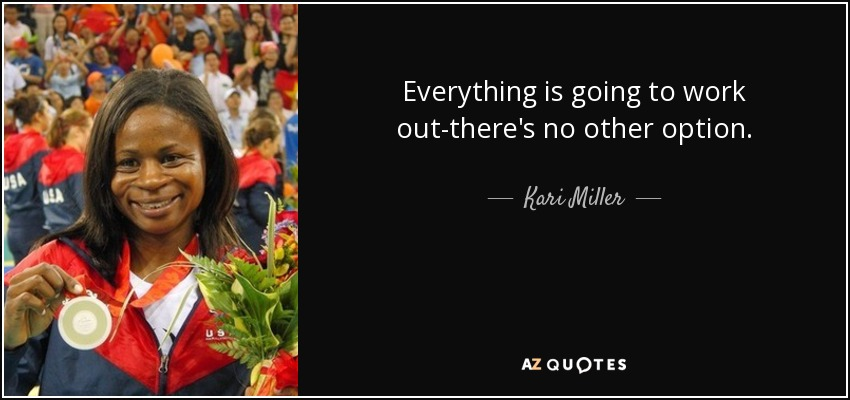 Everything is going to work out-there's no other option. - Kari Miller