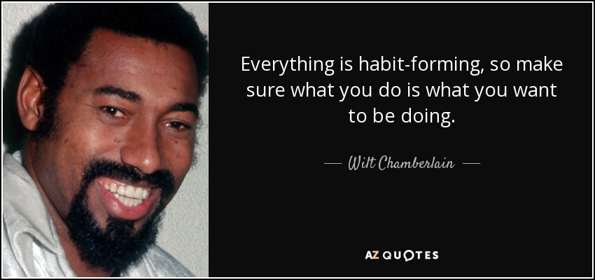 Everything is habit-forming, so make sure what you do is what you want to be doing. - Wilt Chamberlain