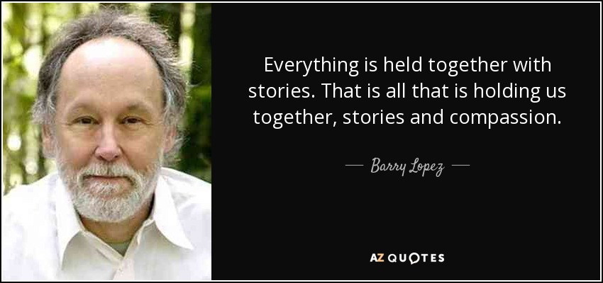 Everything is held together with stories. That is all that is holding us together, stories and compassion. - Barry Lopez