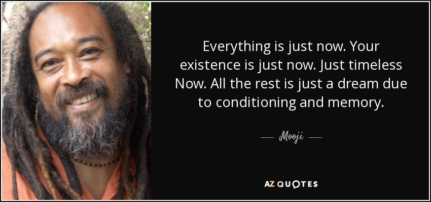 Everything is just now. Your existence is just now. Just timeless Now. All the rest is just a dream due to conditioning and memory. - Mooji