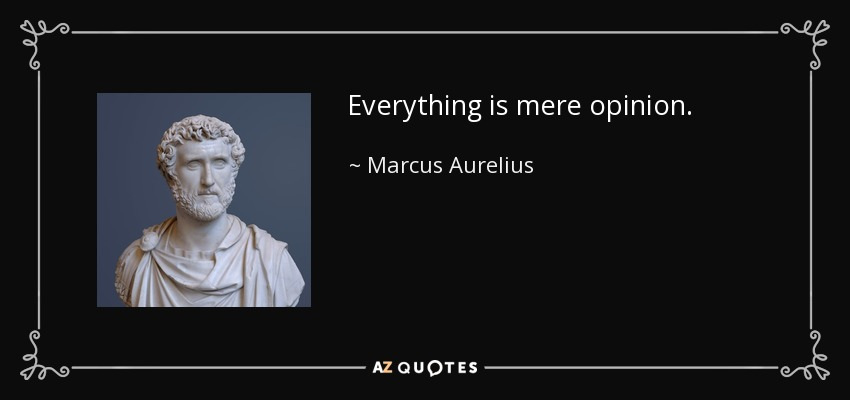 Everything is mere opinion. - Marcus Aurelius