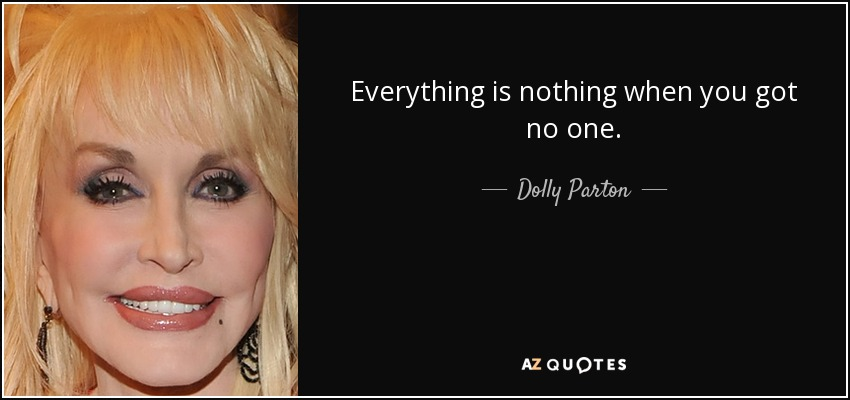 Everything is nothing when you got no one. - Dolly Parton