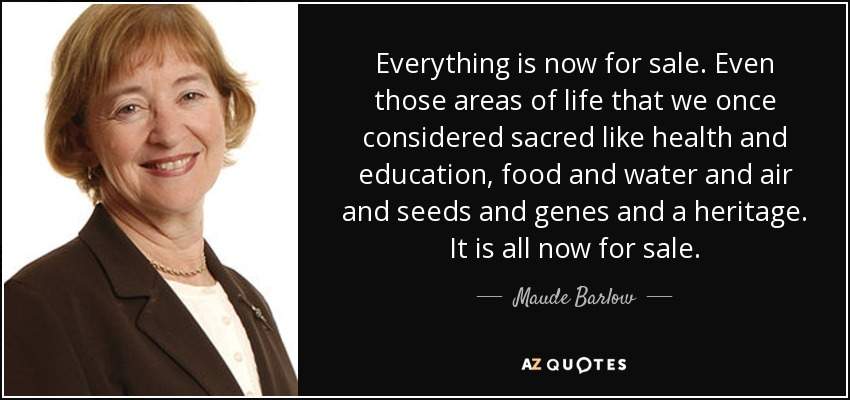 Everything is now for sale. Even those areas of life that we once considered sacred like health and education, food and water and air and seeds and genes and a heritage. It is all now for sale. - Maude Barlow