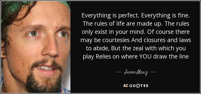 Everything is perfect. Everything is fine. The rules of life are made up. The rules only exist in your mind. Of course there may be courtesies And closures and laws to abide, But the zeal with which you play Relies on where YOU draw the line - Jason Mraz