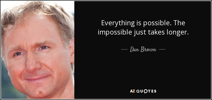 Everything is possible. The impossible just takes longer. - Dan Brown