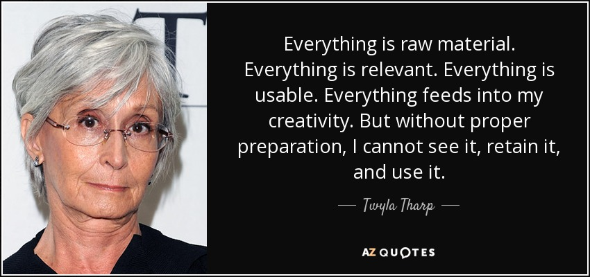 Everything is raw material. Everything is relevant. Everything is usable. Everything feeds into my creativity. But without proper preparation, I cannot see it, retain it, and use it. - Twyla Tharp