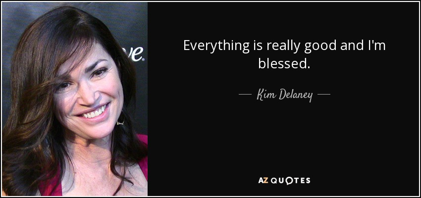 Everything is really good and I'm blessed. - Kim Delaney