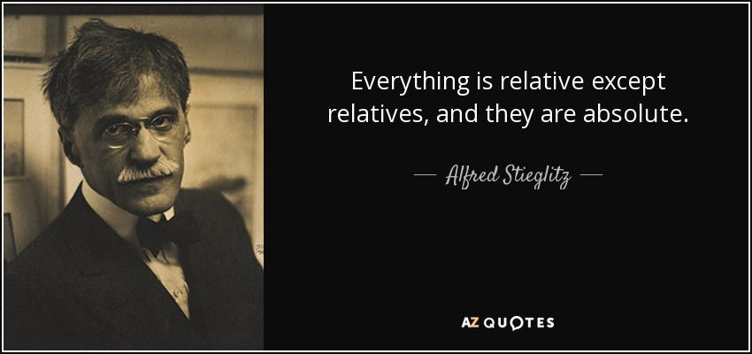 Everything is relative except relatives, and they are absolute. - Alfred Stieglitz