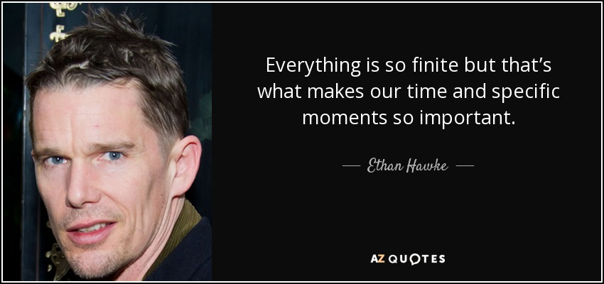 Everything is so finite but that's what makes our time and specific moments so important. - Ethan Hawke