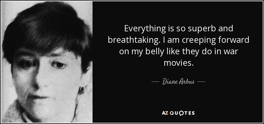 Everything is so superb and breathtaking. I am creeping forward on my belly like they do in war movies. - Diane Arbus