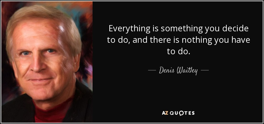 Everything is something you decide to do, and there is nothing you have to do. - Denis Waitley