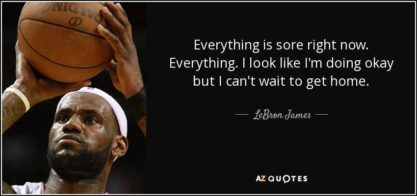 Everything is sore right now. Everything. I look like I'm doing okay but I can't wait to get home. - LeBron James