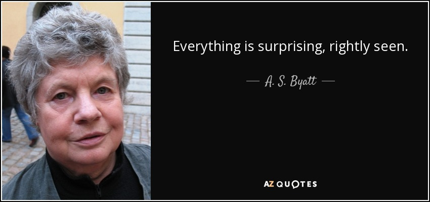 Everything is surprising, rightly seen. - A. S. Byatt