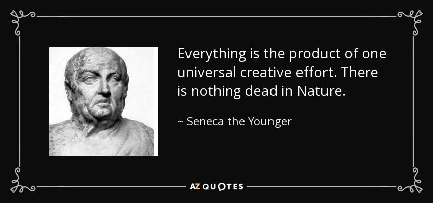 Everything is the product of one universal creative effort. There is nothing dead in Nature. - Seneca the Younger