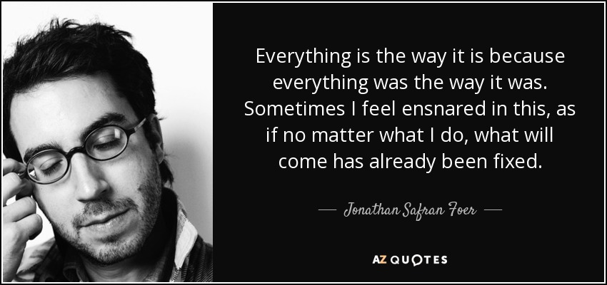 Everything is the way it is because everything was the way it was. Sometimes I feel ensnared in this, as if no matter what I do, what will come has already been fixed. - Jonathan Safran Foer