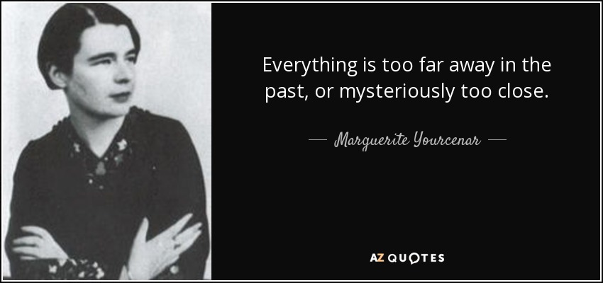 Everything is too far away in the past, or mysteriously too close. - Marguerite Yourcenar