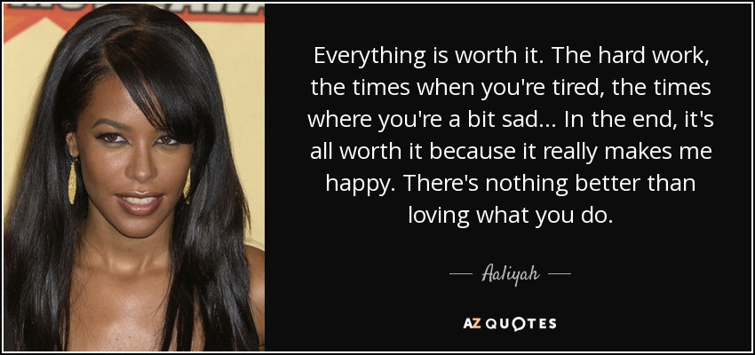 Aaliyah Quote Everything Is Worth It The Hard Work The Times When