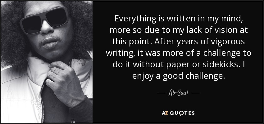 Everything is written in my mind, more so due to my lack of vision at this point. After years of vigorous writing, it was more of a challenge to do it without paper or sidekicks. I enjoy a good challenge. - Ab-Soul
