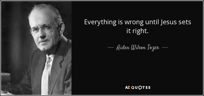 Everything is wrong until Jesus sets it right. - Aiden Wilson Tozer
