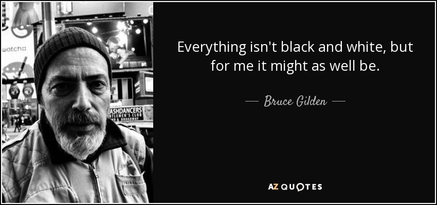 Everything isn't black and white, but for me it might as well be. - Bruce Gilden