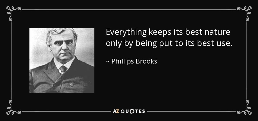 Everything keeps its best nature only by being put to its best use. - Phillips Brooks