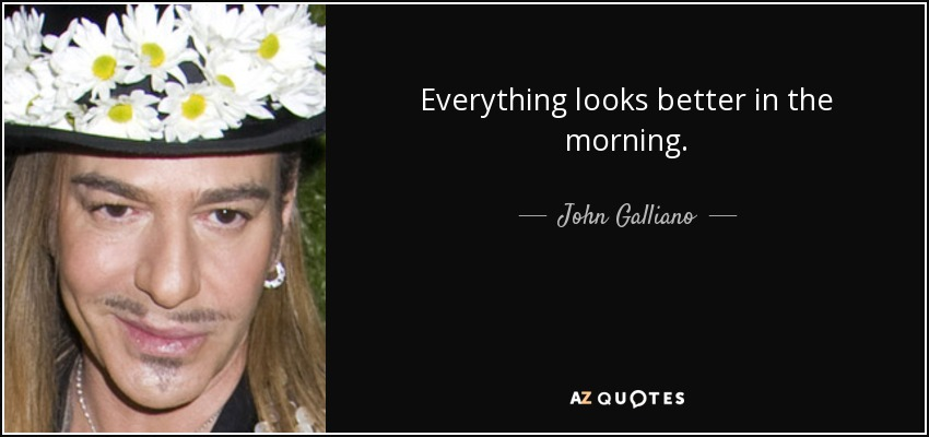 Everything looks better in the morning. - John Galliano