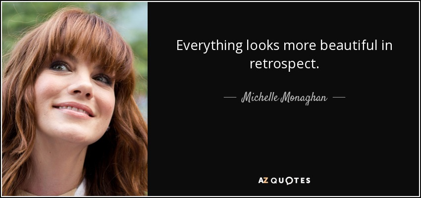 Everything looks more beautiful in retrospect. - Michelle Monaghan