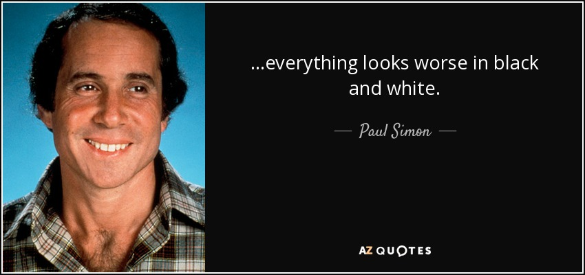 ...everything looks worse in black and white. - Paul Simon