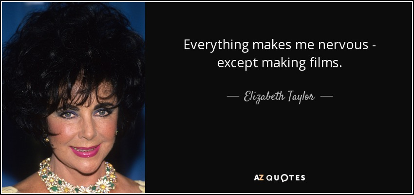 Everything makes me nervous - except making films. - Elizabeth Taylor