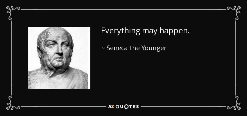 Everything may happen. - Seneca the Younger