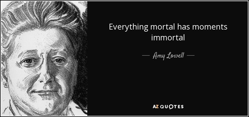 Everything mortal has moments immortal - Amy Lowell