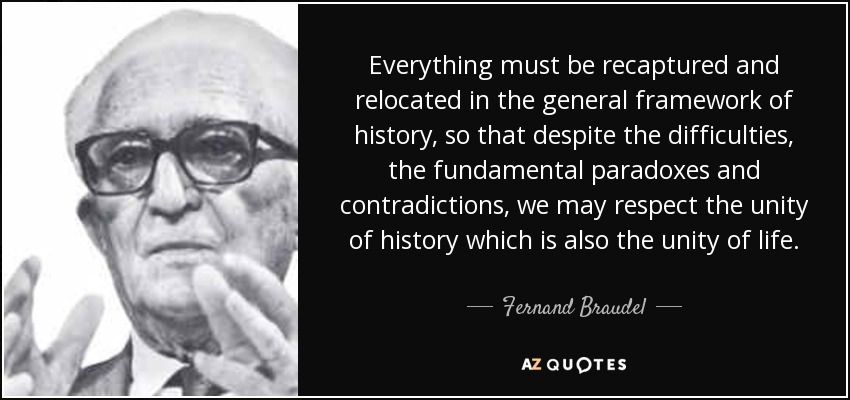 Everything must be recaptured and relocated in the general framework of history, so that despite the difficulties, the fundamental paradoxes and contradictions, we may respect the unity of history which is also the unity of life. - Fernand Braudel