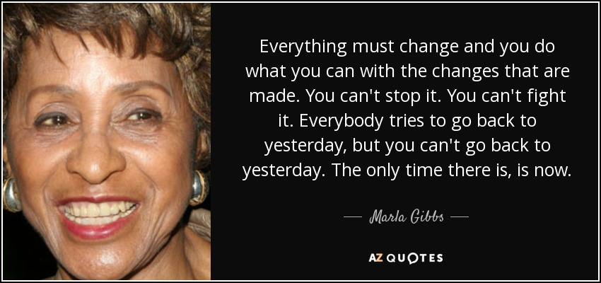 Everything must change and you do what you can with the changes that are made. You can't stop it. You can't fight it. Everybody tries to go back to yesterday, but you can't go back to yesterday. The only time there is, is now. - Marla Gibbs