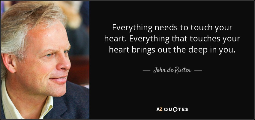 Everything needs to touch your heart. Everything that touches your heart brings out the deep in you. - John de Ruiter
