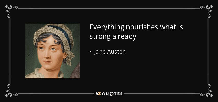 Everything nourishes what is strong already - Jane Austen